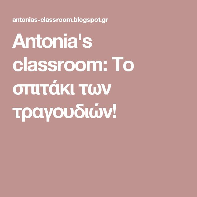 Antonia's classroom: Το σπιτάκι των τραγουδιών!
