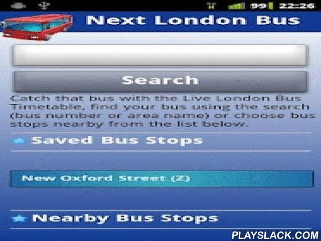 Next London Bus (Free)  Android App - playslack.com , Live London Bus Timetable, know when the next bus will arrive at any London bus stop. Tracks real-time bus arrivals for London Buses.TFLs aim is to deliver real time bus information for every one of the 19,000 bus stops and 700 routes in London (complemented by 2,500 new on-street Countdown signs).Next London Bus brings this service to Android, with a host of features. Search by bus number or London area to find your bus stop, or select…