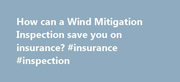 How can a Wind Mitigation Inspection save you on insurance? #insurance #inspection http://san-antonio.nef2.com/how-can-a-wind-mitigation-inspection-save-you-on-insurance-insurance-inspection/  # How can a Wind Mitigation Inspection save you on insurance? Wind Mitigation Inspection – How can this save me on my homeowners insurance? If you live in a coastal state, you ve probably heard of Wind Mitigation Insurance. If you re a Florida resident, especially that peninsular state sprawling into…