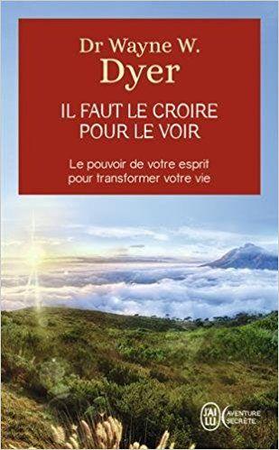 Amazon.fr - Il faut le croire pour le voir - Ouvrez votre esprit aux miracles et créez une nouvelle réalité - Dr Wayne W. Dyer - Livres