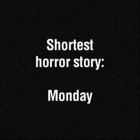 Shortest horror story:  MONDAY!