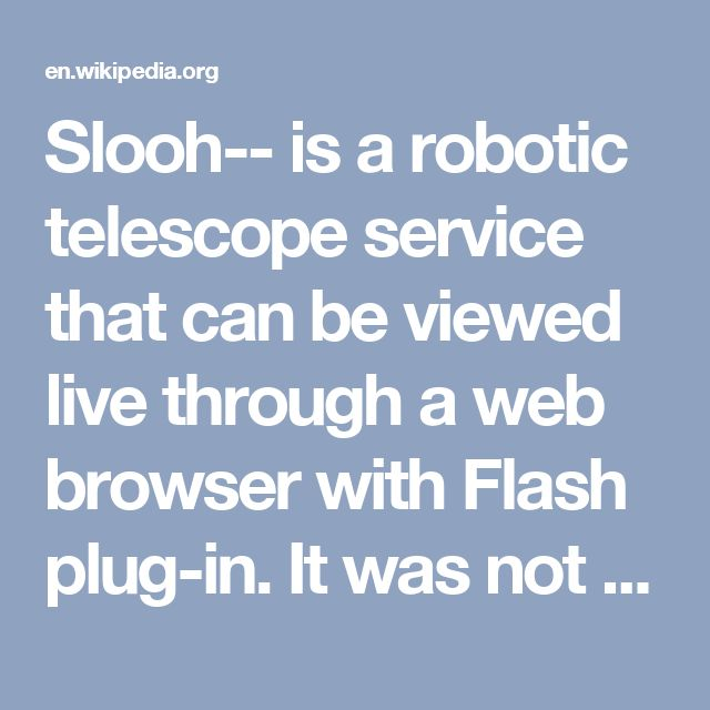 """Slooh-- is a robotic telescope service that can be viewed live through a web browser with Flash plug-in. It was not the first robotic telescope, but it was the first that offered """"live"""" viewing through a telescope via the web.[3] Other online telescopes traditionally email a picture to the recipient. The site has a patent on their live image processing method. Slooh is an online astronomy platform with live-views and telescope rental for a fee. Observations come from a global network of t..."""
