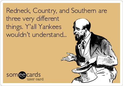 Redneck, Country, and Southern are three very different things. Y'all Yankees wouldn't understand... | Reminders Ecard