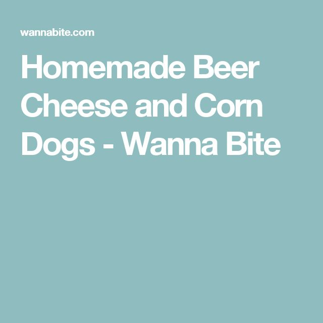 Homemade Beer Cheese and Corn Dogs - Wanna Bite