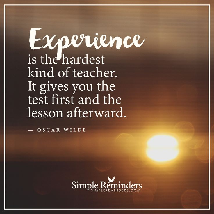 Experience is the hardest kind of teacher Experience is the hardest kind of teacher. It gives you the test first and the lesson afterward. — Oscar Wilde