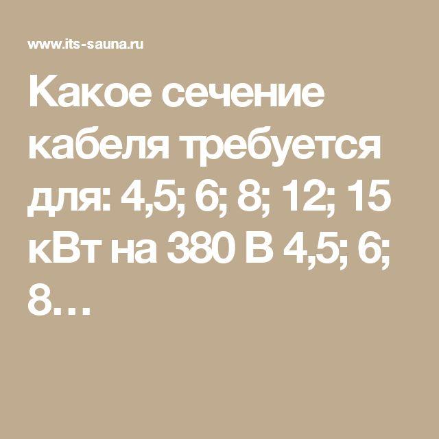 Какое сечение кабеля требуется для: 4,5; 6; 8; 12; 15 кВт на 380 В 4,5; 6; 8…
