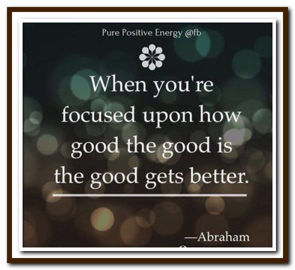 When you're focused upon how good the good is, the good gets better. Abraham-Hicks Quotes (AHQ3178)