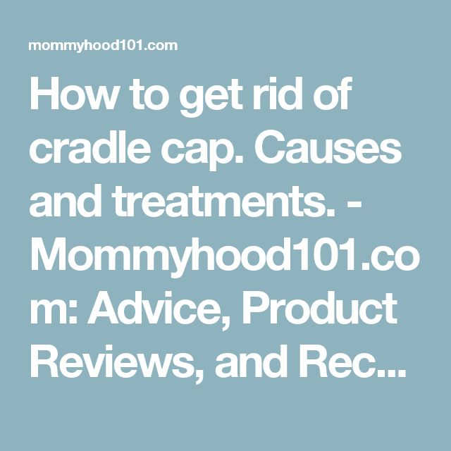 How to get rid of cradle cap. Causes and treatments. - Mommyhood101.com: Advice, Product Reviews, and Recent Science