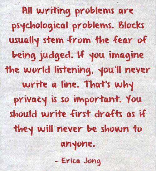 """All writing problems are psychological problems. Blocks usually stem from the fear of being judged. If you imagine the world listening, you'll never write a line. That's why privacy is so important. You should write first drafts as if they will never be shown to anyone."" - Erica Jong"