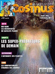 Cosinus n° 149    Enquête : Les super-prédateurs de demain Actu : Big-bang : les découvertes du satellite Planck Astronomie : l'autoroute des planètes Labo : les comportements étrange des liquides