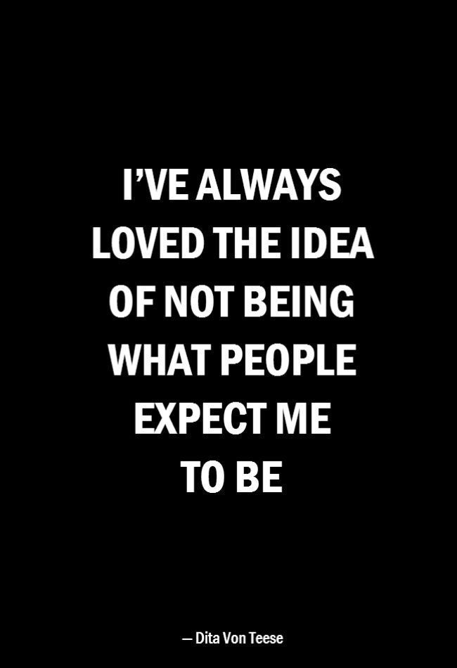 I've always loved the idea of not being what people expect me to be