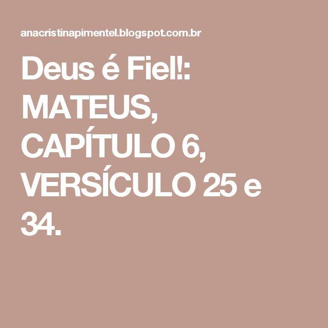 Deus é Fiel!: MATEUS, CAPÍTULO 6, VERSÍCULO 25 e 34.
