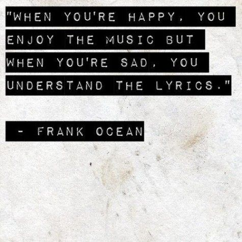 """""""When you're happy, you enjoy the music but when you're sad, you understand the lyrics."""" - Frank Ocean goodweedand.tumblr.com"""