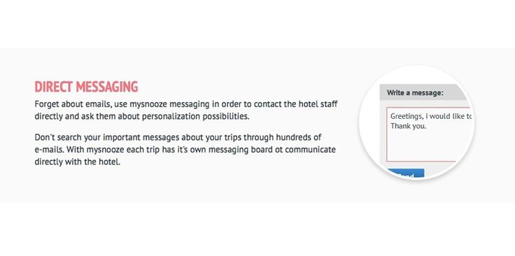 Forget about emails, use mysnooze messaging in order to contact the hotel staff directly and ask them about personalization possibilities.    Don't search your important messages about your trips through hundreds of e-mails. With mysnooze each trip has it's own messaging board ot communicate directly with the hotel.  www.mysnooze.com
