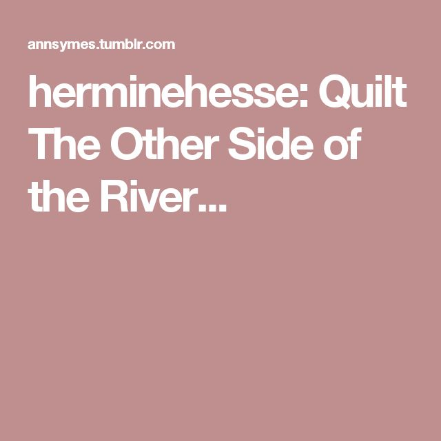 herminehesse: Quilt The Other Side of the River...
