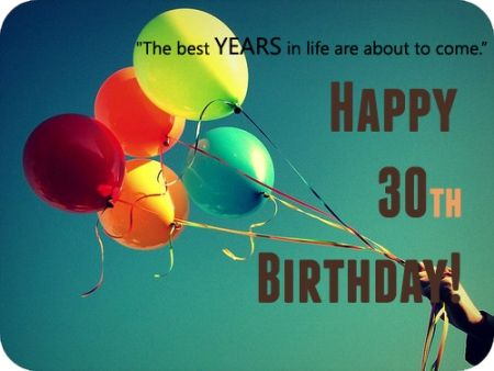 . The best years in life are about to come. Happy 30th birthday.