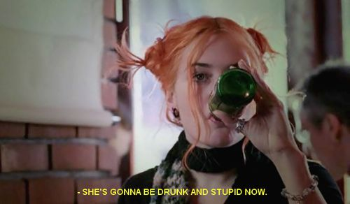 She's gonna be drunk and stupid now. -- Eternal Sunshine of the Spotless Mind