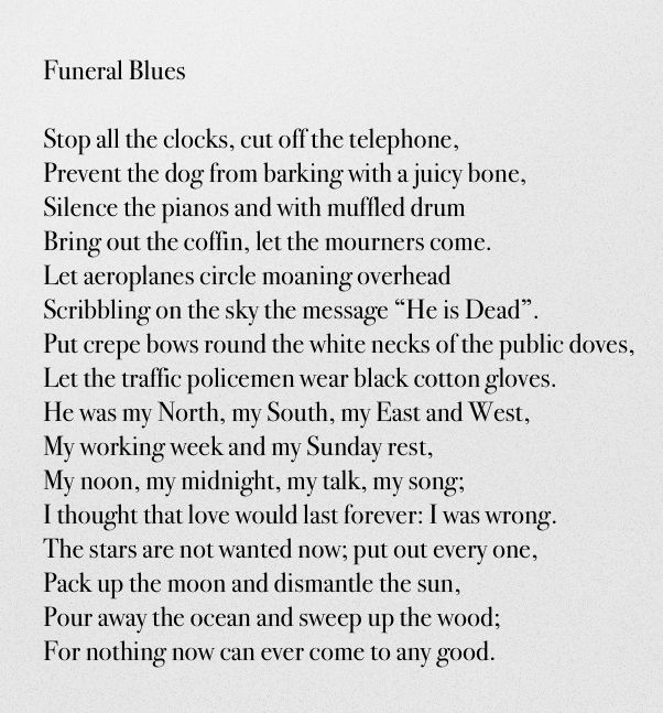 "poem funeral blues essay Funeral blues ""a meteor from the universe of wystan hugh auden flashed into the atmosphere of american culture in 1994 when ""funeral blues,"" a poem written in 1936, was recited in a eulogy."
