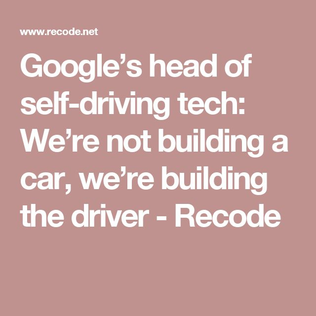 Google's head of self-driving tech: We're not building a car, we're building the driver - Recode