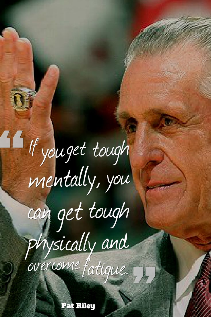 If you get tough mentally, you can get tough physically and overcome fatigue. - Pat Riley
