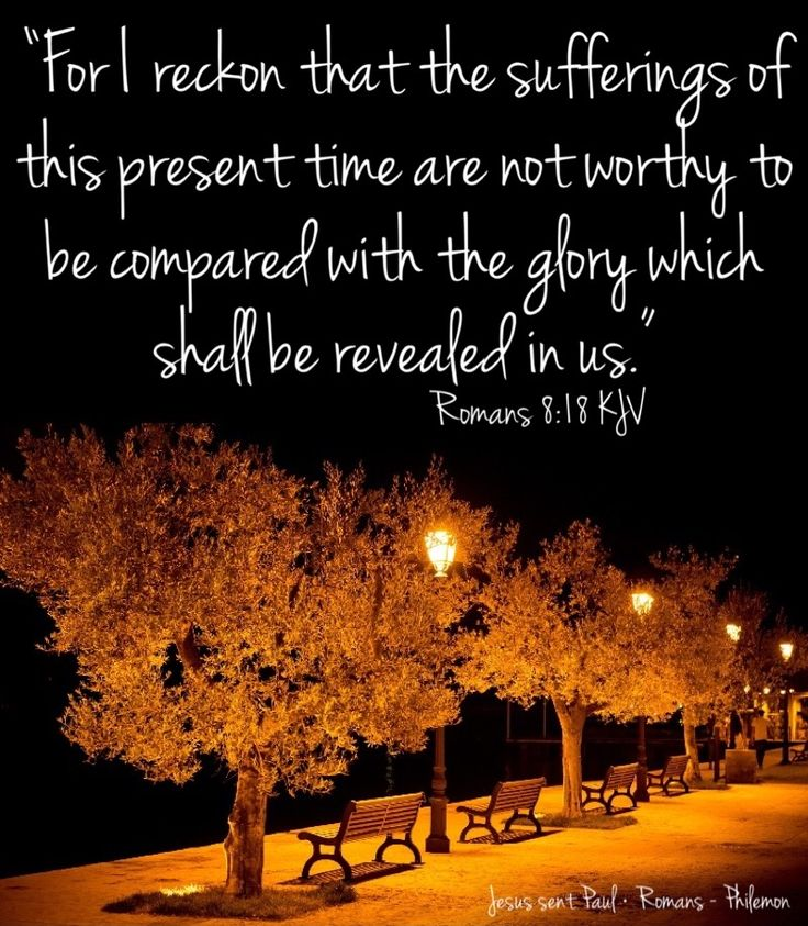 """For I reckon that the sufferings of this present time are not worthy to be compared with the glory which shall be revealed in us."" ‭‭Romans‬ ‭8:18‬ ‭KJV‬‬  ✞Grace and peace in Christ!"