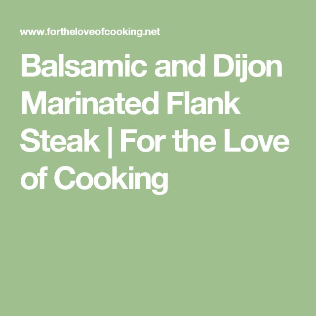 Balsamic and Dijon Marinated Flank Steak | For the Love of Cooking