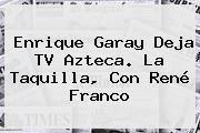 http://tecnoautos.com/wp-content/uploads/imagenes/tendencias/thumbs/enrique-garay-deja-tv-azteca-la-taquilla-con-rene-franco.jpg Enrique Garay. Enrique Garay deja TV Azteca. La Taquilla, con René Franco, Enlaces, Imágenes, Videos y Tweets - http://tecnoautos.com/actualidad/enrique-garay-enrique-garay-deja-tv-azteca-la-taquilla-con-rene-franco/