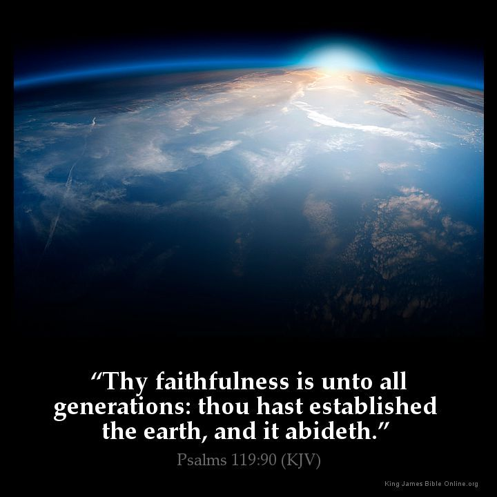 """Thy faithfulness is unto all generations: thou hast established the earth, and it abideth."" Psalms 119:90 (KJV)"