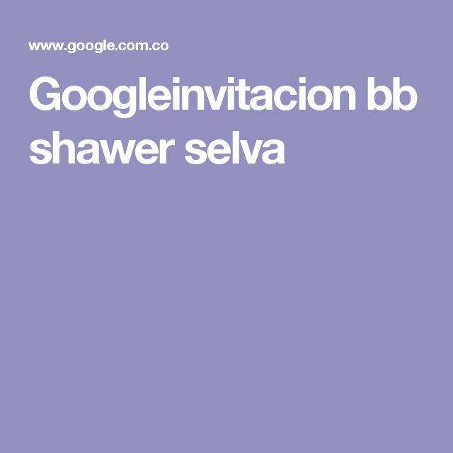 Googleinvitacion bb shawer selva
