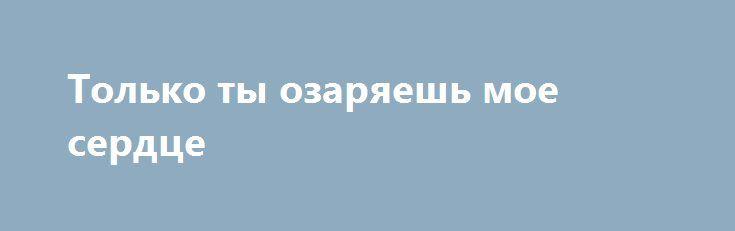 Только ты озаряешь мое сердце http://holidayes.ru/pozdravlenia/s-dnem-svyatogo-valentina/226-tolko-ty-ozaryaesh-moe-serdce.html  Только ты озаряешь мое сердце, и лишь тебе посвящаю свои поздравления с нашим праздником! Я тебя обожаю всей душой!