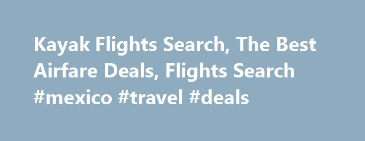 Kayak Flights Search, The Best Airfare Deals, Flights Search #mexico #travel #deals http://travel.remmont.com/kayak-flights-search-the-best-airfare-deals-flights-search-mexico-travel-deals/  #cheap airline deals # Kayak Flights Search How To Find The Best Airfare Deals Do you want to know how to find the best airfare deals. There are a number of things you can do online to find flights that fit your budget. The Internet provides numerous online travel agencies, (OTA) such as Expedia…
