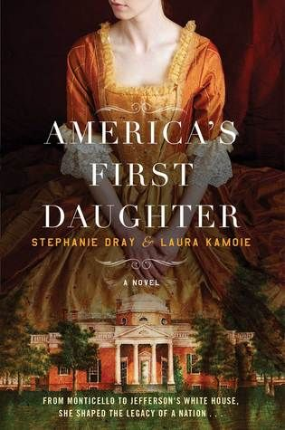 America's First Daughter by Stephanie Dray & Laura Kamoie - about one of Jefferson's Daughters - anticipated release March 2016