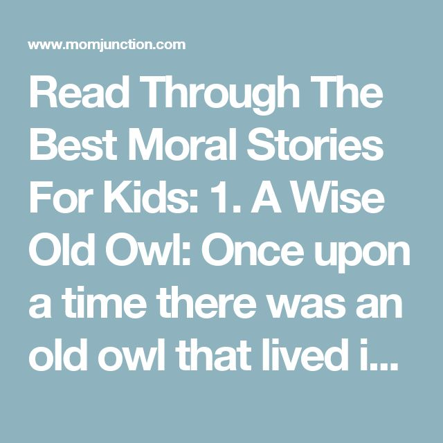 Read Through The Best Moral Stories For Kids: 1. A Wise Old Owl: Once upon a time there was an old owl that lived in an oak and saw many things happening around him. A few days back he had seen a small boy helping an old man carry a heavy basket. One day he saw a small girl who was shouting back at her mother. Each day the old owl saw many things but kept quiet about whatever he saw. Slowly, the old owl started speaking less, and it made his hearing better. Now he could listen better and…