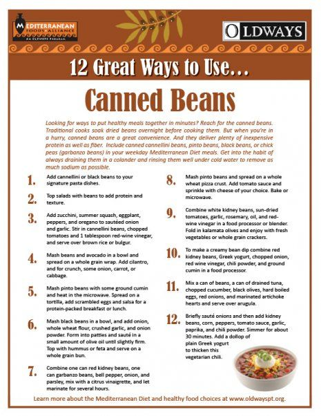 Eating beans is a healthy way to get plenty of inexpensive protein as well as fiber. Include cannellini beans, pinto beans, black beans, or chick peas (garbanzo beans) in your weekday meals. Check out this list of 12 Great Ways To Use Canned Beans.