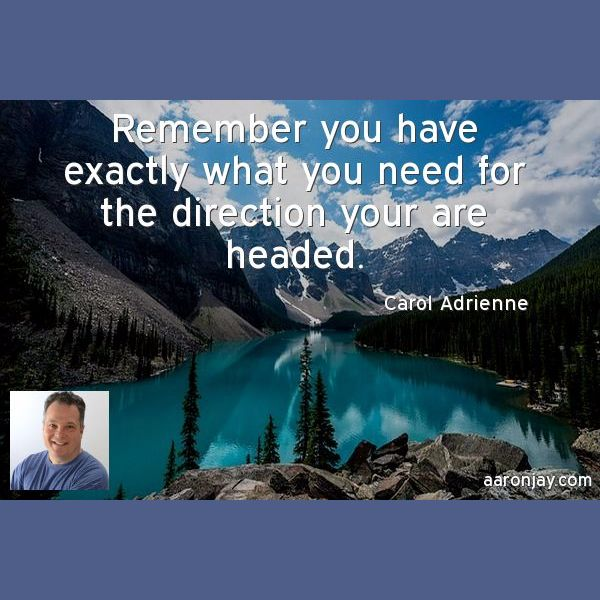 Remember you have exactly what you need for the direction you are headed -Carol Adrienne