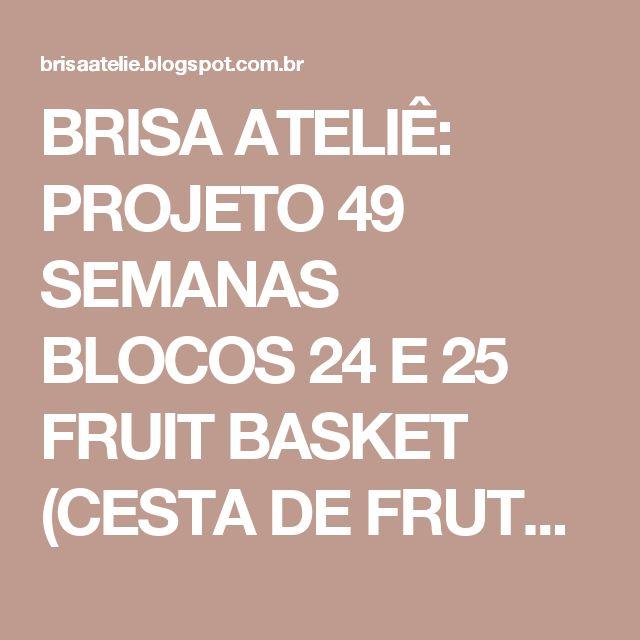 BRISA ATELIÊ: PROJETO 49 SEMANAS BLOCOS 24 E 25 FRUIT BASKET (CESTA DE FRUTAS) E GRAPE BASKET (CESTA DE UVAS)