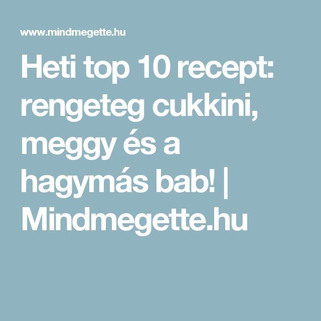 Heti top 10 recept: rengeteg cukkini, meggy és a hagymás bab! | Mindmegette.hu