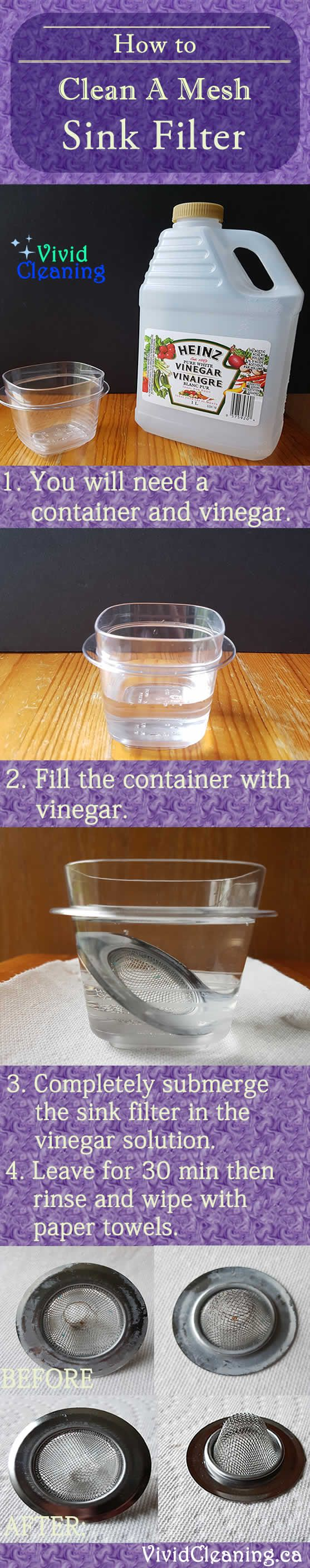 How to Clean and A Mesh Sink Filter 1. You will need a container and vinegar. 2. Fill the container with vinegar. 3. Completely submerge the sink filter in the vinegar solution. 4. Leave for 30 min then rinse and wipe with paper towels.