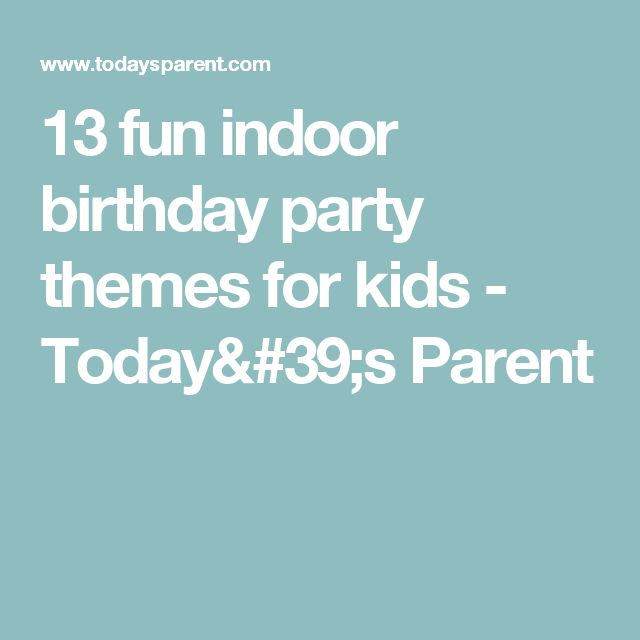 13 fun indoor birthday party themes for kids - Today's Parent