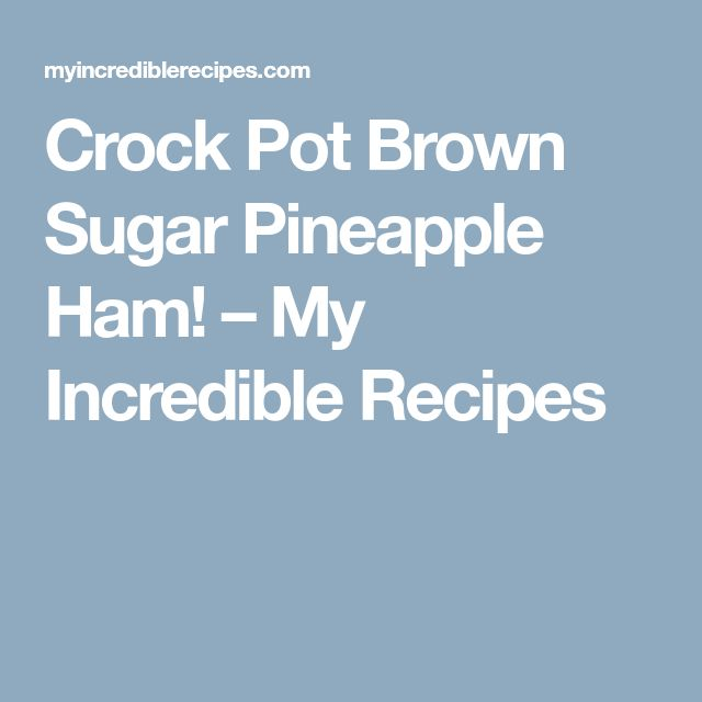 Crock Pot Brown Sugar Pineapple Ham! – My Incredible Recipes