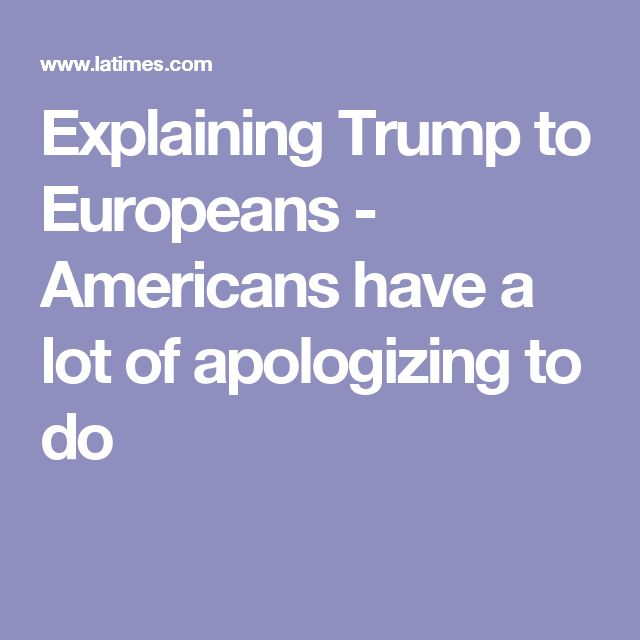 Explaining Trump to Europeans - Americans have a lot of apologizing to do