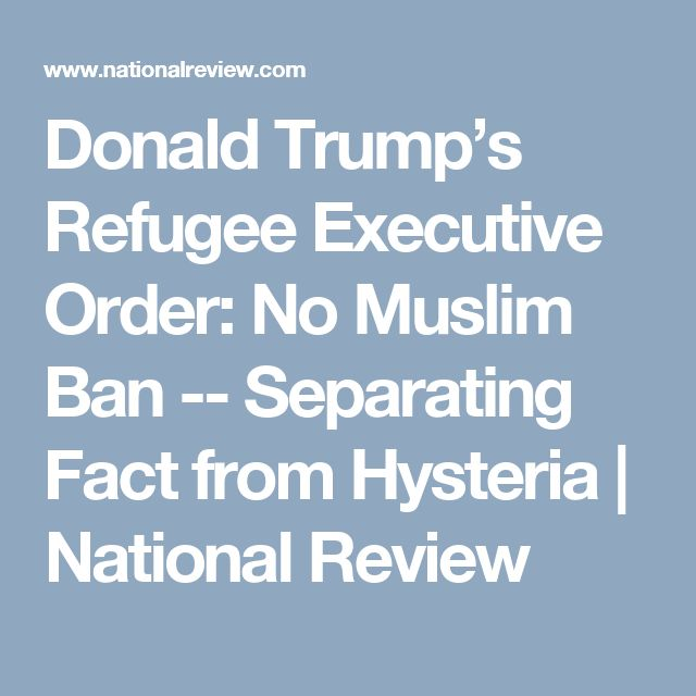 Donald Trump's Refugee Executive Order: No Muslim Ban -- Separating Fact from Hysteria | National Review