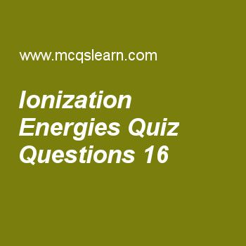 Learn quiz on ionization energies, chemistry quiz 16 to practice. Free chemistry MCQs questions and answers to learn ionization energies MCQs with answers. Practice MCQs to test knowledge on ionization energies, what is spectrum, kinetic molecular theory of gases, properties of cathode rays, types of solids worksheets.  Free ionization energies worksheet has multiple choice quiz questions as electro negativity of potassium atom is, answer key with choices as 0.7, 0.6, 0.8 and 0.9 to test...