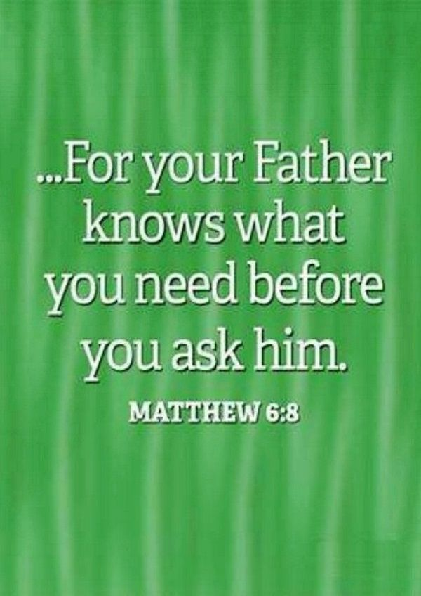 Matthew 6:8 (NIV) - Do not be like them, for your Father knows what you need before you ask Him