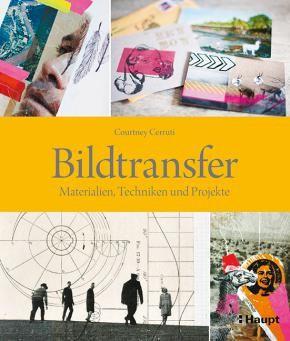 Cerruti, Courtney «Bildtransfer. Materialien, Techniken und Projekte» | 978-3-258-60109-0 | www.haupt.ch