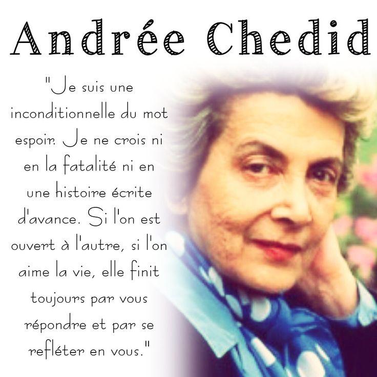 """""""Je suis une inconditionnelle du mot espoir. Je ne crois ni en la fatalité ni en une histoire écrite d'avance. Si l'on est ouvert à l'autre, si l'on aime la vie, elle finit toujours par vous répondre et par se refléter en vous.""""  Andrée Chedid"""