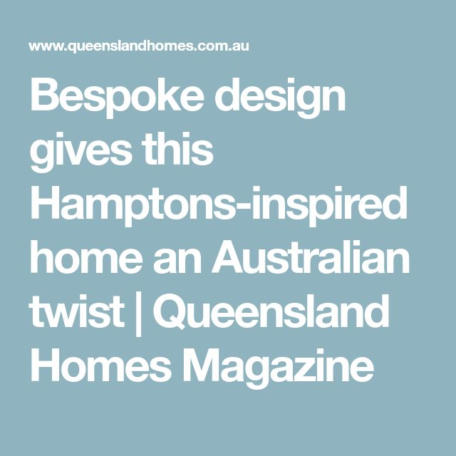 Bespoke design gives this Hamptons-inspired home an Australian twist | Queensland Homes Magazine