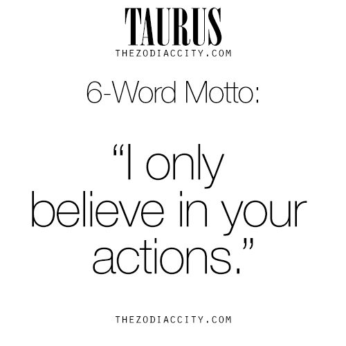 """Zodiac Files: Taurus 6-Word Motto, """"I only believe in your actions."""""""