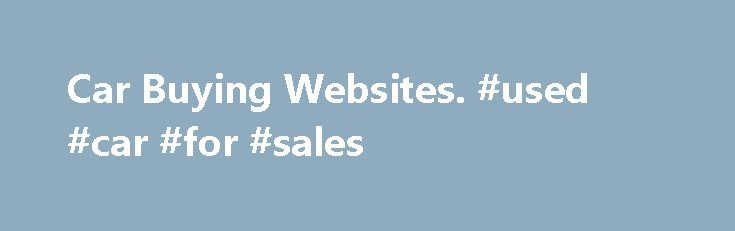 Car Buying Websites. #used #car #for #sales http://car-auto.remmont.com/car-buying-websites-used-car-for-sales/  #car buying websites # Car Buying Websites Car buying websites have become very […]
