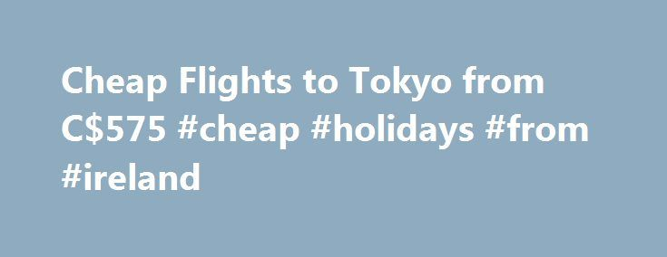 Cheap Flights to Tokyo from C$575 #cheap #holidays #from #ireland http://cheap.remmont.com/cheap-flights-to-tokyo-from-c575-cheap-holidays-from-ireland/  #cheap flights to tokyo # Cheap Flights to Tokyo Tokyo overview Tokyo is one of Japan's most influential and cultural cities. It's not only the capital of Japan ; it's a melting pot of diversity and history. Tokyo travellers will be mesmerized by the city's abundance of things to do, but if you're looking for…